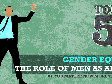 THE ROLE OF MEN AS ALLIES: #1 MEN, YOU MATTER NOW MORE THAN EVER!