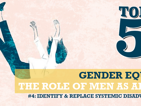 THE ROLE OF MEN AS ALLIES: #4 IDENTIFY & REPLACE SYSTEMIC DISADVANTAGES