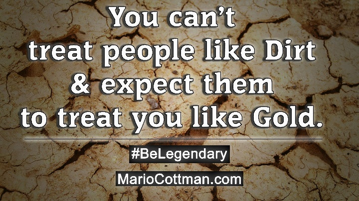 You can't treat people like dirt and expect them to treat you like gold. #BeLegendary Mario Cottman