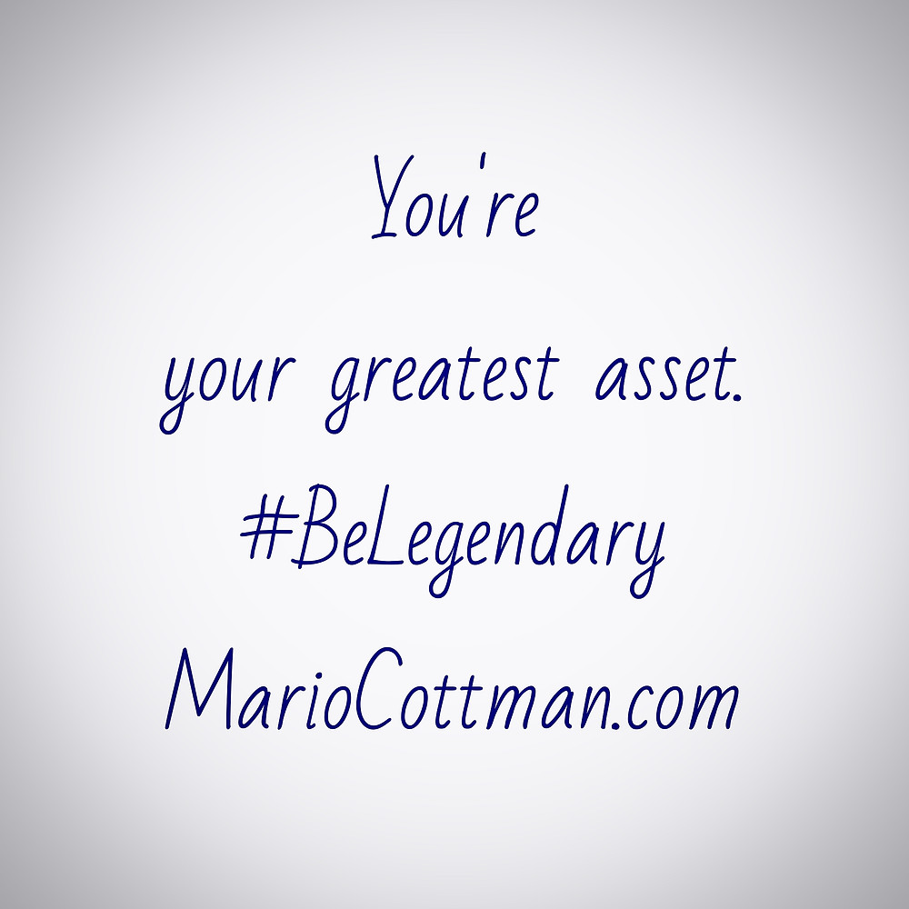 You're your greatest asset. Be Legendary! Daily Quote By: Mario Cottman