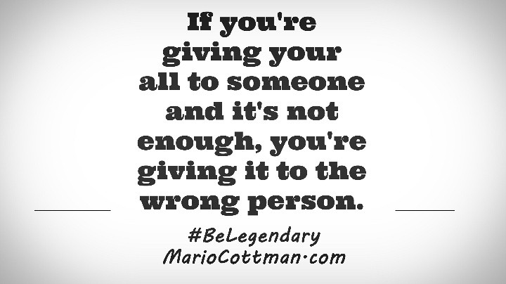 If you're giving your all to someone and its not enough, you're giving it to the wrong person. #BeLegendary Mario Cottman