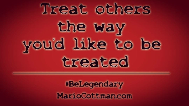 treat others the way you'd like to be treated #BeLegendary Mario Cottman