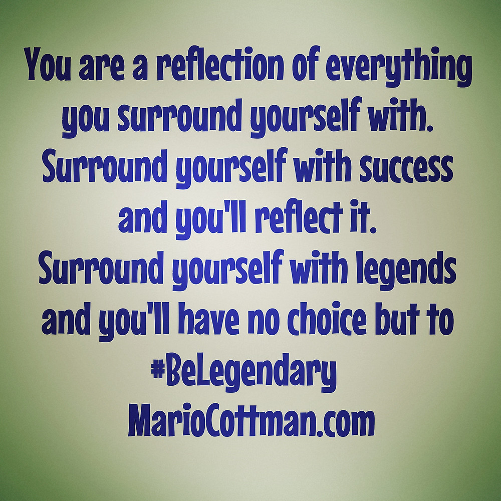 You are a reflection of everything you surround yourself with. Surround yourself with success and you'll reflect it. Surround yourself with legends and you'll have no choice but to Be Legendary daily quote by: Mario Cottman