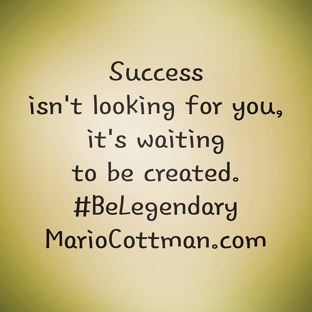 Success isn't looking for you, it's waiting to be created. Be Legendary Daily quote by: Mario Cottman