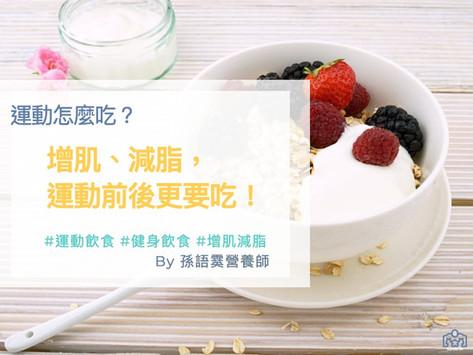 【運動怎麼吃】增肌、減脂,運動前後更要吃!
