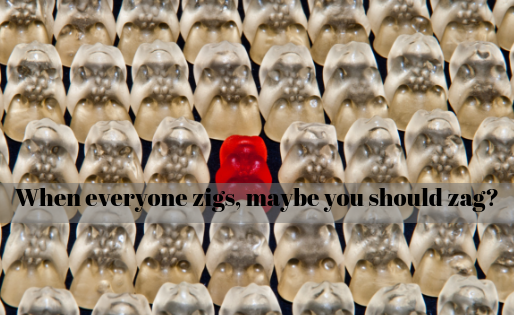When everyone zigs, maybe you should zag?