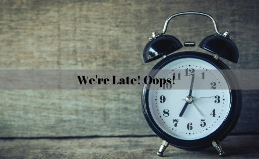 We're Late! Oops!