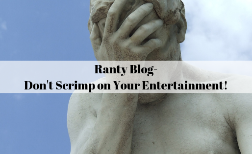 Ranty blog - Don't Scrimp on Your Entertainment!