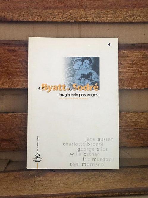 Imaginando Personagens: Seis Conversas Sobre Escritoras - A.S. Byatt /IgnesSodré