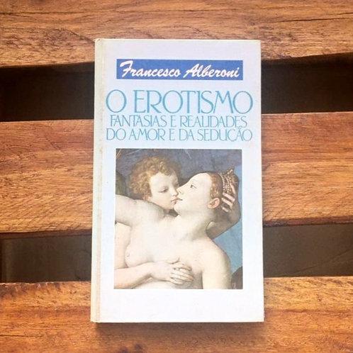 O erotismo: fantasias e realidades do amor e da sedução - Francesco Alberoni