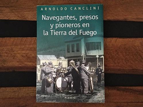 Navegantes, presos y pioneros en la Tierra del Fuego - Canclini Arnoldo