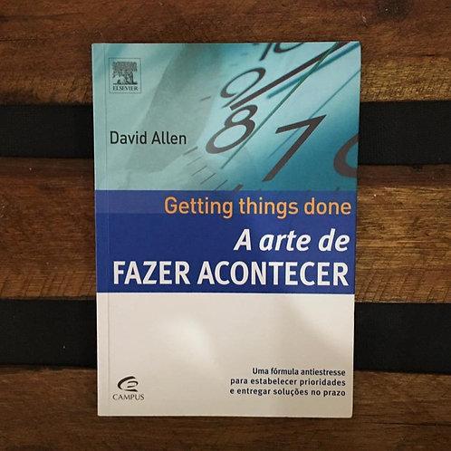 A Arte de Fazer Acontecer: Getting Things Done - David Allen