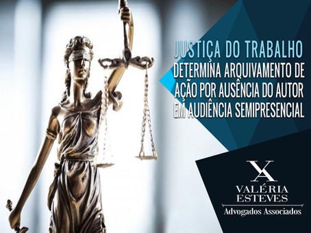 Justiça do Trabalho determina arquivamento de ação por ausência do autor em audiência semipresencial