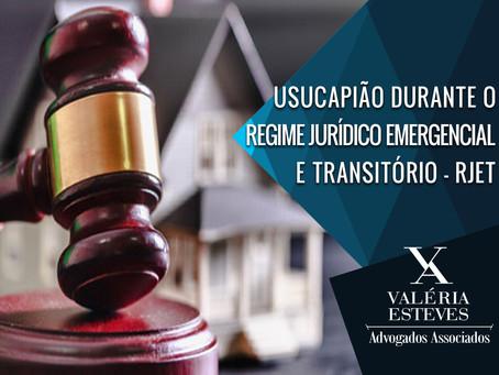 USUCAPIÃO DURANTE O REGIME JURÍDICO EMERGENCIAL E TRANSITÓRIO – RJET