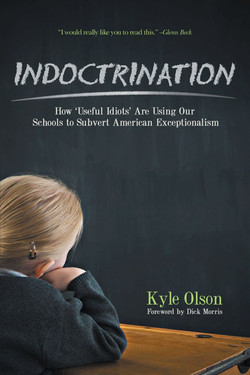 Indoctrination- How Useful Idiots are Using Our Schools to Subvert American Exceptionalism, by Kyle