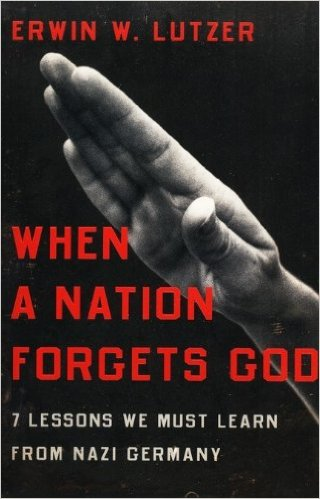 When a Nation Forgets God- 7 Lessons We Must Learn from Nazi Germany, by Erwin Lutzer