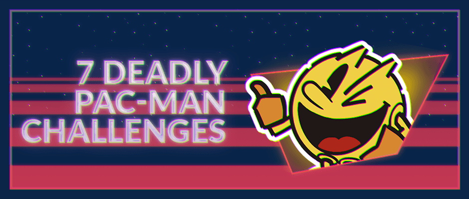 The 7 Deadly Challenges of Pac Man