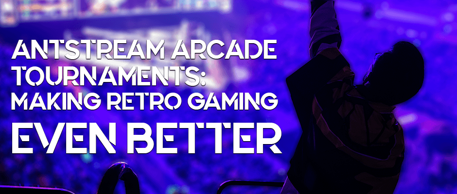 Antstream Arcade Tournaments: Making Retro Gaming Even Better