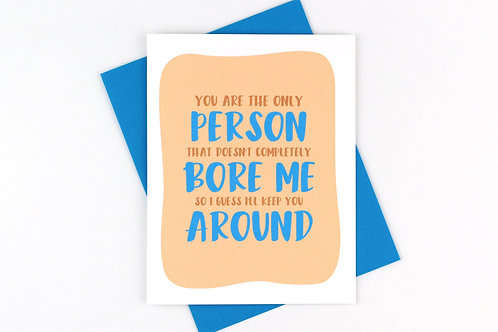 YOU ARE THE ONLY PERSON THAT DOESN'T COMPLETELY BORE ME | CARD