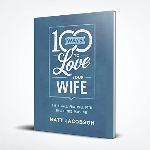100 Ways to Love Your Wife:The Simple, Powerful Path to a Loving Marriage