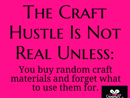 The Craft Hustle Is Not Real Unless (cont'd):