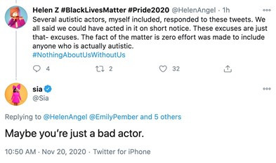 """a white background with black text from tweet by Helen Z that reads """"several autistic actors, myself included, responded to these tweets. We all said we could have acted in it on short notice. These excuses are just that - excuses. The fact of the matter is zero effort was made to include anyone who is actually autistic. #NothingAboutUsWithoutUs. Sia responded with """"maybe you're just a bad actor."""""""