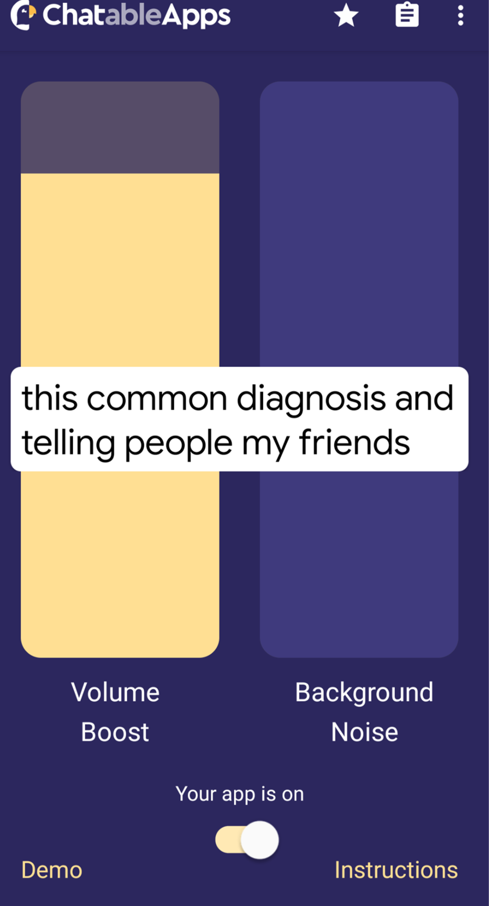 A screenshot of the app. An image of the Chatable App. It has a purple background with two tall rectangular shapes, the left is a yellow/beige, the one on the right is a lighter shade of purple. Underneath the left shape is white writing that reads 'volume boost' and under the right image reads 'backfround noise'. There is switch to turn the app on and at the bottom left corner in yellow reads 'demo' and the bottom right reads 'instructions'. Across the screen is a white box with black writing that reads 'this common diagnosis and telling people my friends'