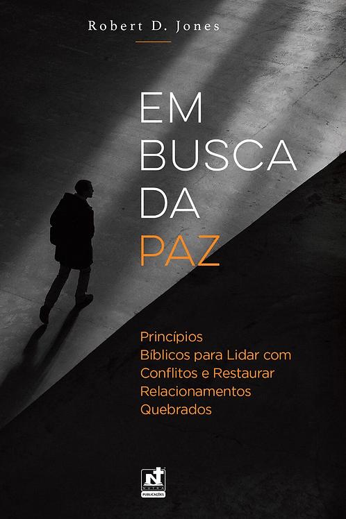 EM BUSCA DA PAZ - PRINCÍPIOS BÍBLICOS PARA LIDAR COM CONFLITOS E RESTAURAR RELAC