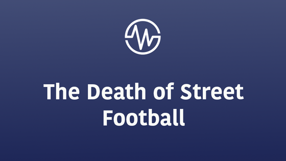 The Death of Street Football and the Large Implications.
