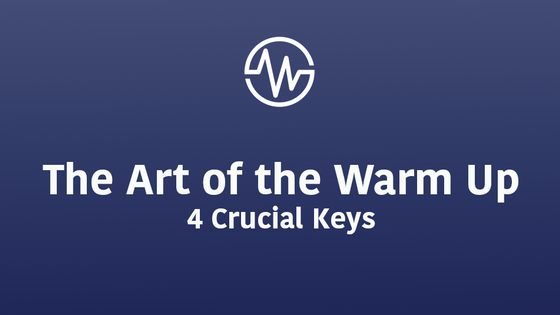 The Art of the Warm Up - 4 Crucial Keys