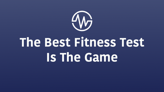 The Best Fitness Test is the Game (No, I'm Not Saying Just Play!)