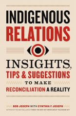 Indigenous Relations: Insights, Tips & Suggestions To Make Reconciliation A Reality by Bob Joseph