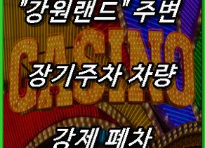 """""""강원랜드"""" 주변 장기주차 차량 강제 폐차"""