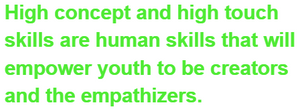 High concept and high touch skills are human skills that will empower youth to be creators and the empathizers.