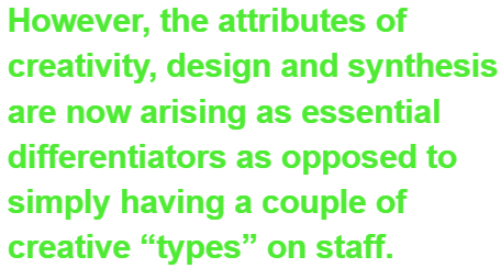 "However, the attributes of creativity, design and synthesis are now arising as essential differentiators as opposed to simply having a couple of creative ""types"" on staff."