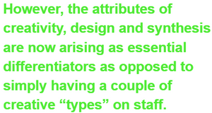 """However, the attributes of creativity, design and synthesis are now arising as essential differentiators as opposed to simply having a couple of creative """"types"""" on staff."""