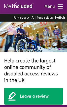 "Screenshot of Me Included App, a bright purple menu bar with white text of the logo, followed by the word Menu and 3 short lines indicating a drop-down.  Below is a black bar with white text allowing the user to change font size and page colors. Below is a photo of a person in a wheelchair with 2 walking people in a shopping mall. Below is a block of white space with black text reading, ""Help create the largest online community of disabled access reviews in the UK"" At the bottom is a big green button with a drawing of a pencil and the words, ""Leave a review."""