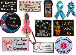 "Patches for service animal vests including, ""PTSD Does Not Mean Pet the Service Dog!"", ""Disability Managed,"" ""Still Ill"" which is in the shape of a pill bottle, a teal ribbon shape patch reading, ""POTS strong,"" a teal ribbon keychain made from paracord, a round patch with outerspace pattern reading, ""Give Us Space,"" a patch formed in the shape of a spoon with a pink ribbon around it, a square patch with rainbow ifinity symbol reading, ""NEURO-DIVERSITY,"" A square patch with a cactus reading, ""Can't Touch This,"" a patch with an axolotl that reads, ""You Sure Axolotl questions,"" A keychain that has harry potter's glasses and scar which reads, ""My disability is wearing an invisibility cloak,"" ad a ound patch reading, ""TPN Depedent Central Line."""