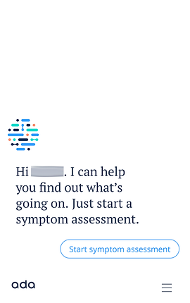"""Screenshot of Ada App, a white screen with the Ada logo in the middle left.  Below it is text from a chat which says, """"Hi… I can help you find out what's going on.  Just start a symptom assessment.""""  below is a button which reads, """"Start Symptom Assessment"""""""