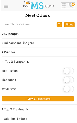 """Screenshot of My MS Team App, a white screen with """"my MS team"""" at the top and black text below reading, """"Meet Others"""".  There is a search by location line, and below several drop-down categories to explore including, """"Find Someone like you:"""" """"Diagnosis,"""" """"Top 3 Symptoms, Depression, Headache, Weakness."""" An orange button reads, """"View all symptoms"""", then more black text reading, """"Top 3 Treatments"""" and """"Additional Filters."""""""