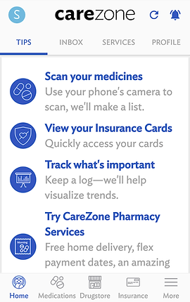 "Screenshot of CareZone App, a white screen with blue and gray text.  Towards the top are menu options, ""TIPS,"" ""INBOX,"" ""SERVICES"", and ""PROFILE.""  The Tips tab is selected with blue text and a list of options is laid out below.  The options listed include, ""Scan your medicines: Use your phone's camera to scan, we'll make a list."" ""View your Insurance Cards: Quickly access your cards,"" ""Track what's important: Keep a log--we'll help visualize trends."" and ""Try CareZone Pharmacy Services: Free home delivery, flex payment dates an amazing"".  The rest is cut off by a bottom menu bar for ""Home"" ""Medications"" ""Drugstore"" ""Insurance"" and ""More."""