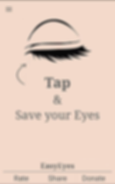 "A screenshot of EasyEyes App, a pale peach screen with black line illustration of a closed eye. In the top left corner a set of 3 short lines indicating a drop down menu.  Text below the eye reads, ""TAP & Save your Eyes"".  At the bottom of the screen is the text, ""EasyEyes"" over a thin horizontal line.  Below the line are 3 commands reading, ""Rate Share Donate."""