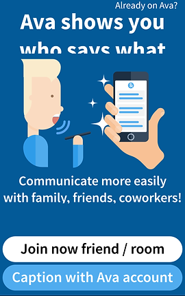 "Screenshot of AVA App, a blue screen with white text reads, ""Ava shows you who says what"" below the text is a cartoon of a person with blond hair speaking next to a hand holding a phone with lines on the screen indicating written text.  Below the cartoon is printed, ""Communicate more easily with family, friends, coworkers!  At the bottom of the screenshot are 2 elongated oval buttons. The top, white button reads, ""Join now friend/room"" and the bottom lighter blue button reads, ""Caption with Ava account."""