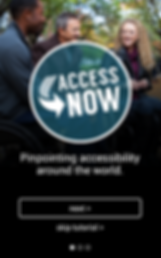 "AccessNow screensot: 2 white people and a black person conversing at the top of the image, over them, just below ther heads is a large opaque blue circle with white border in which is printed the Logo and the words AccessNow. Most of the rest of the image is black. Below the circle are the words, ""pinpointing accessibility around the world"" below that is a white outlined rectangle with the word ""next"" in it. Below the rectangle is printed ""skip tutorial>"" at the bottom are 3 white dots, 1 filled, 2 just outlines."