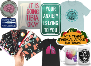 "A round pin with an illustrated brain surrounded by text tat reads, ""hang on, I need to overthink about it,"" a rectangular pin that reads, ""Don't Wait, Vaccinate"", a decal of a bone with text reading, ""It is going tibia okay,"" a decal with text reading, ""Your Anxiety is lying to you,"" a teal shirt  with a circulardesig and text reading, ""Wash your hands! Don't get murdered by germs!"", a white hand holding a fan of smal zipperd pouches, a black tee with an llustration of lungs, a taco shaped sticker that reads, ""Will trade medicl advice for tacos, and 2 white mugs.  One with a rainbow colored skull an the other of an stick figure tripping that reads, ""Support your local orthpaedic team"""