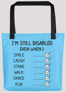 "A bright blue tote bag with black handle.  On it is a checklist titled, ""I'm still disabled even when I:"" the checklist includes, ""Smile, laugh, stand, walk, dance, play"" and each box to the right of these items is checked."
