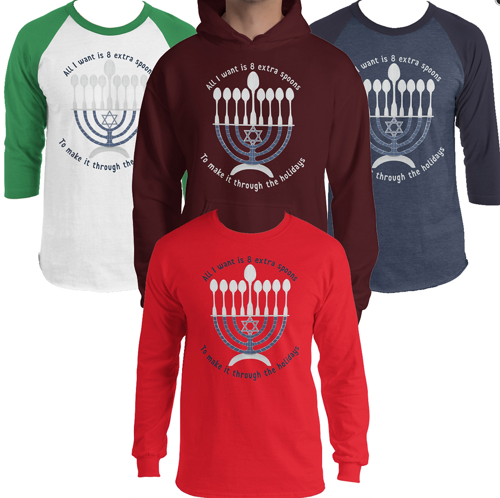 "A variety of 3/4 and long sleeve shirts each featuring an illustration of a Menorah.  Instead of candles, they feature 8 spoons.  Wrapped around the illustration text reads, ""All I want is 8 extra spoons to make it through the holidays"""