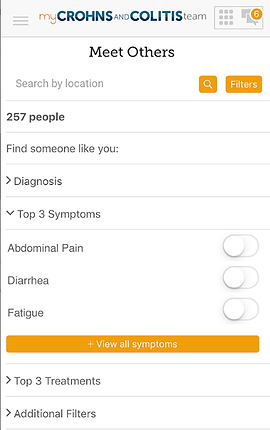 "Screenshot of My Crohn's & Colitis Team App, a white screen with ""My Crohn's & Colitis Team"" at the top and black text below reading, ""Meet Others"".  There is a search by location line, and below several drop-down categories to explore including, ""Find Someone like you:"" ""Diagnosis,"" ""Top 3 Symptoms, Abdominal Pain, Diarrhea, Fatigue."" An orange button reads, ""View all symptoms"", then more black text reading, ""Top 3 Treatments"" and ""Additional Filters."""