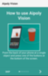 "Aipoly App Screencap, a mostly green rectagle with a white border at the top with black text reading,""Aipoly Vision."" In the green section white text reads ""How to use Aipoly Vision."" Below is a white square outline in which is an illustration of a smart hone taking a photo of a medication bottle. Below the square more text reads, ""Point the back of your phone at a single object and press one of the buttons at the bottom of the screen.""  At the bottom of the image is the word ""SKIP"" to the far left, then 6 dots- 1 filled white, and 5 paler green ones, followed by a > to the far right"