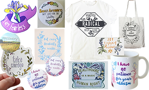 "Stickers, Tees, Prints, buttons and mugs with various feminist and self-care phrases on them.  ""I am Fearless,"" ""Take Courage,"" ""Recovery Takes Time,"" Bodily Autonomy: not just for the wealthy,"" Not ever Disability is Visible,"" ""I have no patience for your ableism,"" ""Joy is a form of resistance,"" Healthcare is a basic human right,"" ""Practice Radical Self Love,"" ""Respect Existence or Expect Resistance"""